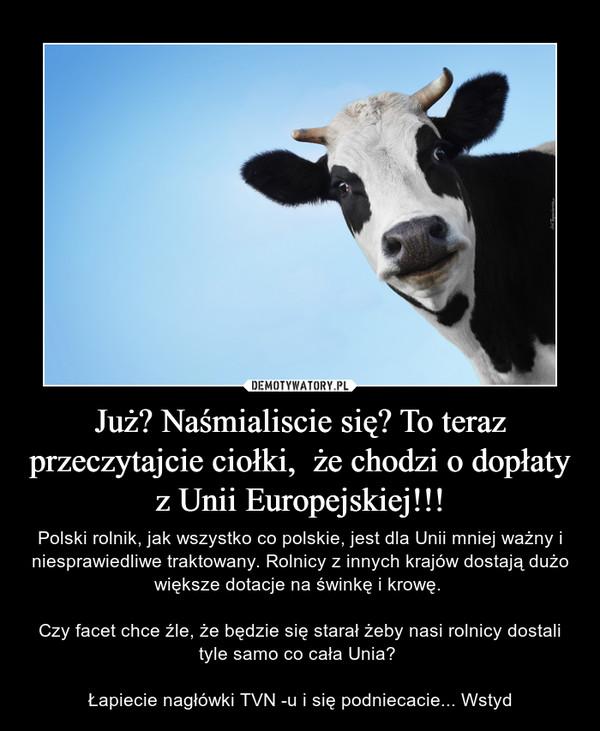 Już? Naśmialiscie się? To teraz przeczytajcie ciołki,  że chodzi o dopłaty z Unii Europejskiej!!! – Polski rolnik, jak wszystko co polskie, jest dla Unii mniej ważny i niesprawiedliwe traktowany. Rolnicy z innych krajów dostają dużo większe dotacje na świnkę i krowę. Czy facet chce źle, że będzie się starał żeby nasi rolnicy dostali tyle samo co cała Unia? Łapiecie nagłówki TVN -u i się podniecacie... Wstyd