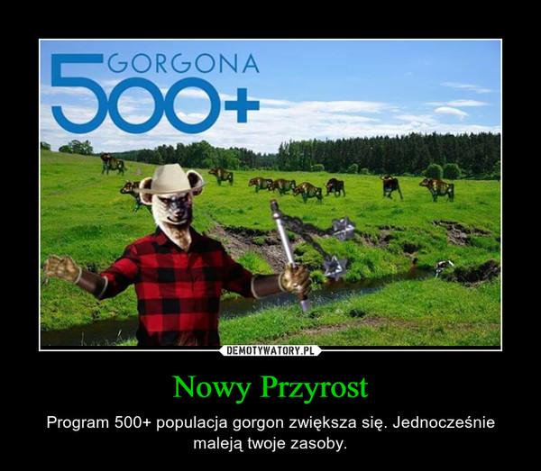 Nowy Przyrost – Program 500+ populacja gorgon zwiększa się. Jednocześnie maleją twoje zasoby.