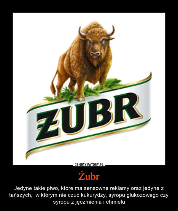Żubr – Jedyne takie piwo, które ma sensowne reklamy oraz jedyne z tańszych,  w którym nie czuć kukurydzy, syropu glukozowego czy syropu z jęczmienia i chmielu