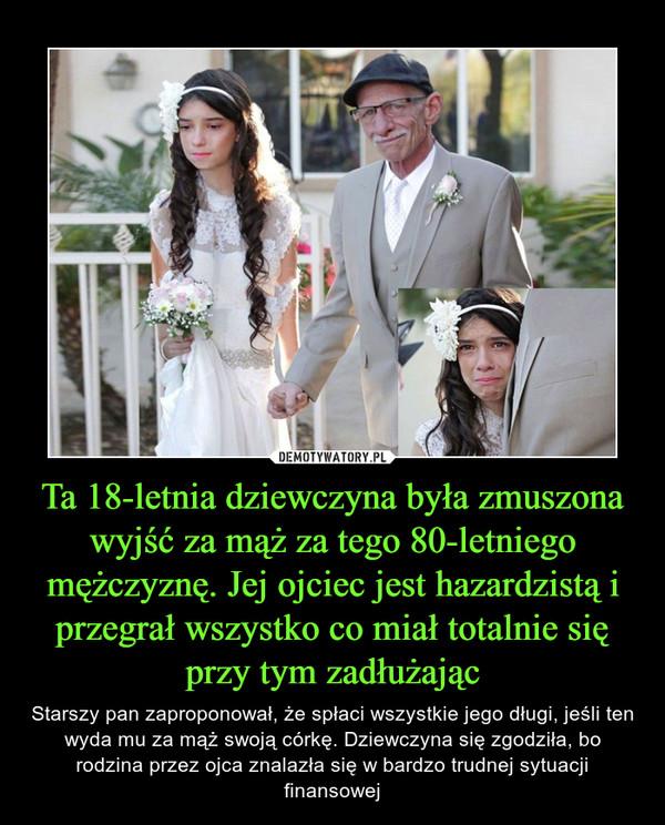 Ta 18-letnia dziewczyna była zmuszona wyjść za mąż za tego 80-letniego mężczyznę. Jej ojciec jest hazardzistą i przegrał wszystko co miał totalnie się przy tym zadłużając – Starszy pan zaproponował, że spłaci wszystkie jego długi, jeśli ten wyda mu za mąż swoją córkę. Dziewczyna się zgodziła, bo rodzina przez ojca znalazła się w bardzo trudnej sytuacji finansowej