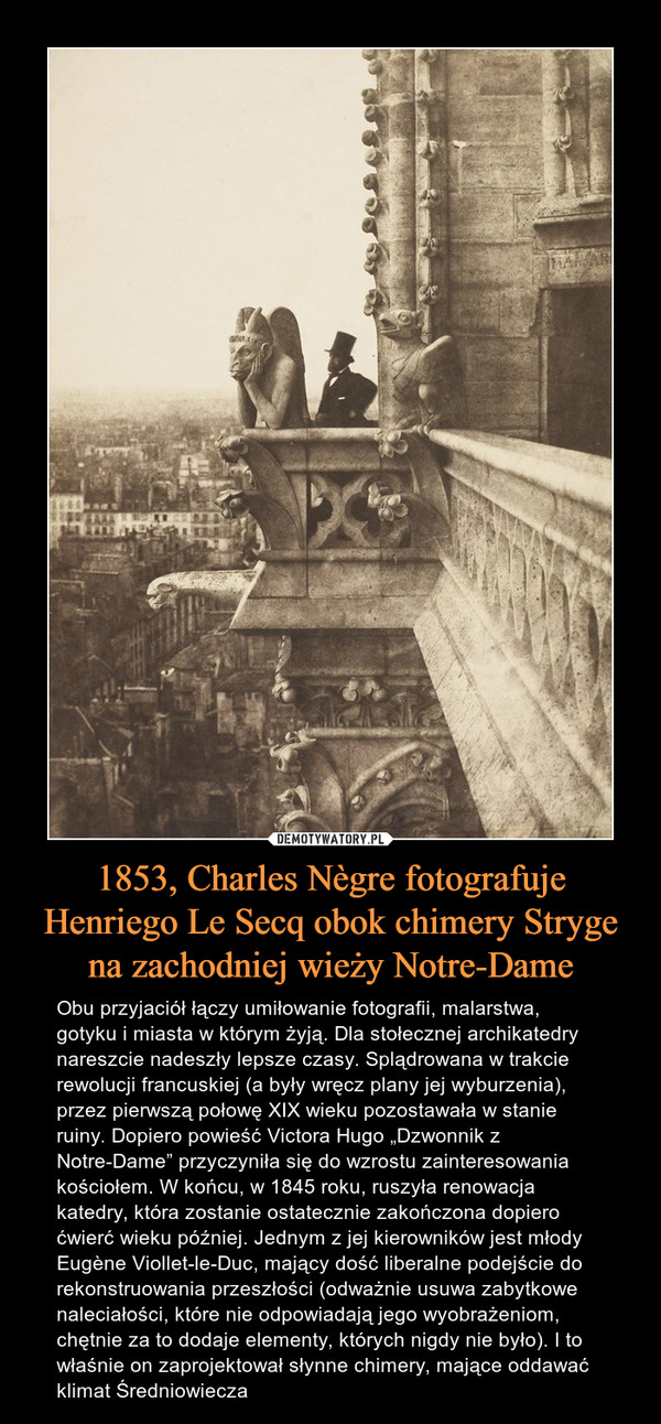 """1853, Charles Nègre fotografuje Henriego Le Secq obok chimery Stryge na zachodniej wieży Notre-Dame – Obu przyjaciół łączy umiłowanie fotografii, malarstwa, gotyku i miasta w którym żyją. Dla stołecznej archikatedry nareszcie nadeszły lepsze czasy. Splądrowana w trakcie rewolucji francuskiej (a były wręcz plany jej wyburzenia), przez pierwszą połowę XIX wieku pozostawała w stanie ruiny. Dopiero powieść Victora Hugo """"Dzwonnik z Notre-Dame"""" przyczyniła się do wzrostu zainteresowania kościołem. W końcu, w 1845 roku, ruszyła renowacja katedry, która zostanie ostatecznie zakończona dopiero ćwierć wieku później. Jednym z jej kierowników jest młody Eugène Viollet-le-Duc, mający dość liberalne podejście do rekonstruowania przeszłości (odważnie usuwa zabytkowe naleciałości, które nie odpowiadają jego wyobrażeniom, chętnie za to dodaje elementy, których nigdy nie było). I to właśnie on zaprojektował słynne chimery, mające oddawać klimat Średniowiecza"""