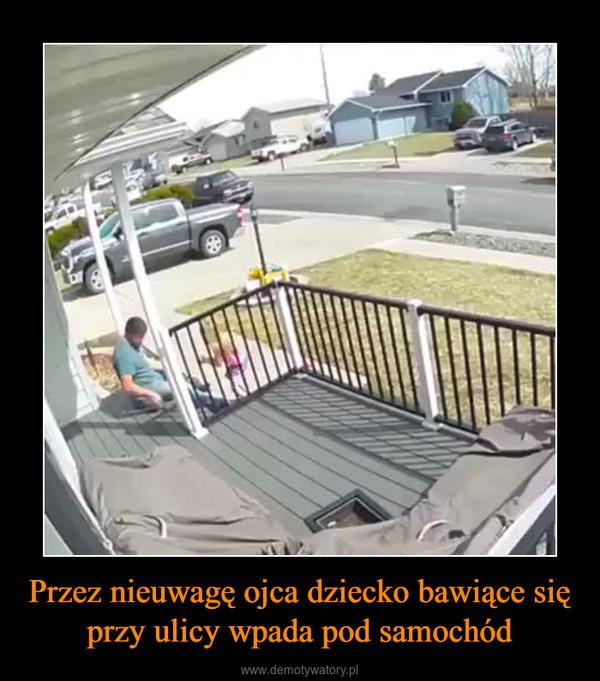 Przez nieuwagę ojca dziecko bawiące się przy ulicy wpada pod samochód –