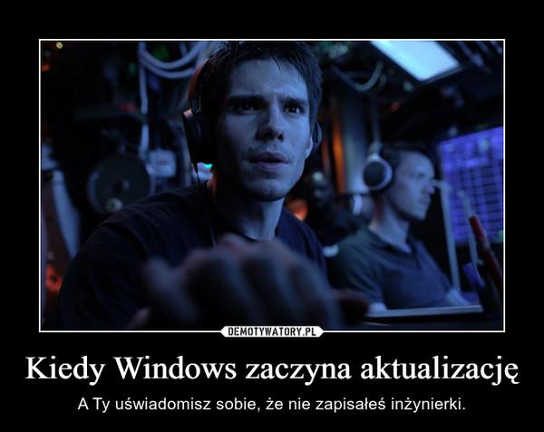 Kiedy Windows zaczyna aktualizację – A Ty uświadomisz sobie, że nie zapisałeś inżynierki.