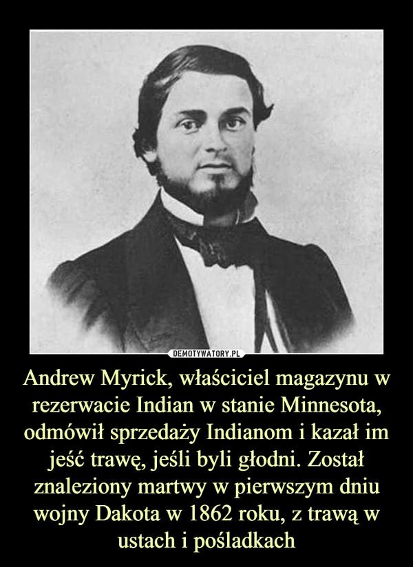 Andrew Myrick, właściciel magazynu w rezerwacie Indian w stanie Minnesota, odmówił sprzedaży Indianom i kazał im jeść trawę, jeśli byli głodni. Został znaleziony martwy w pierwszym dniu wojny Dakota w 1862 roku, z trawą w ustach i pośladkach –