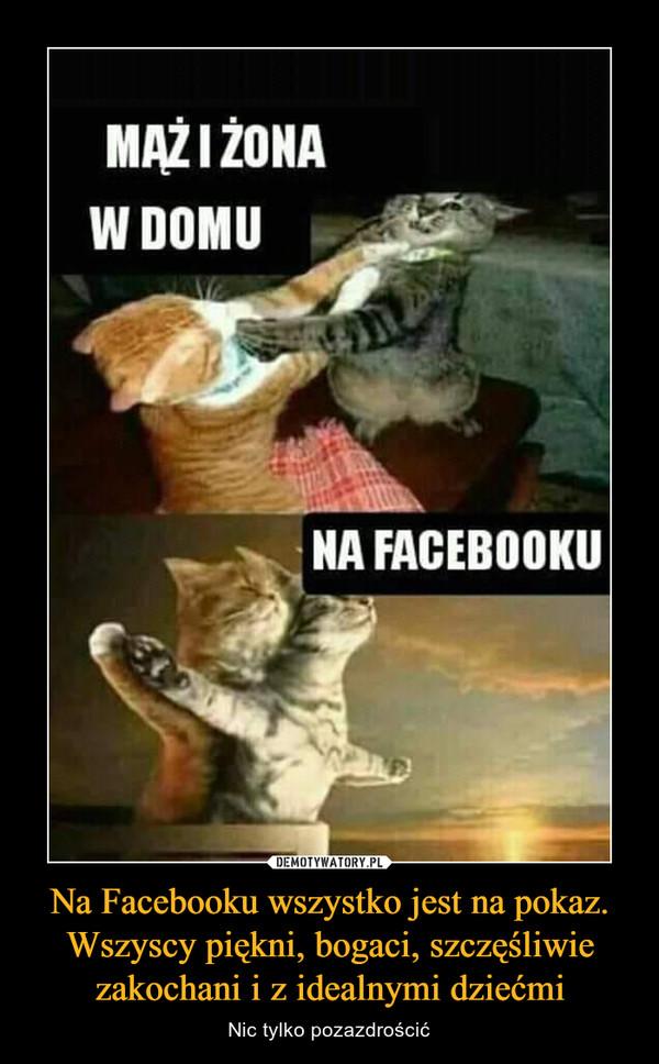 Na Facebooku wszystko jest na pokaz. Wszyscy piękni, bogaci, szczęśliwie zakochani i z idealnymi dziećmi – Nic tylko pozazdrościć MAŻ I ZONAW DOMUNA FACEBOOKU