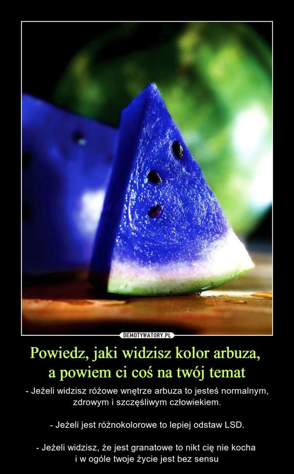 Powiedz, jaki widzisz kolor arbuza, a powiem ci coś na twój temat – - Jeżeli widzisz różowe wnętrze arbuza to jesteś normalnym, zdrowym i szczęśliwym człowiekiem.- Jeżeli jest różnokolorowe to lepiej odstaw LSD.- Jeżeli widzisz, że jest granatowe to nikt cię nie kocha i w ogóle twoje życie jest bez sensu