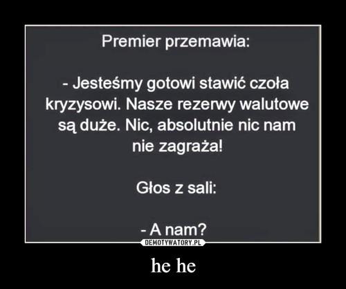 he he