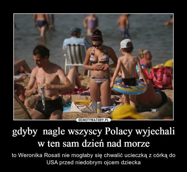 gdyby  nagle wszyscy Polacy wyjechali w ten sam dzień nad morze – to Weronika Rosati nie mogłaby się chwalić ucieczką z córką do USA przed niedobrym ojcem dziecka