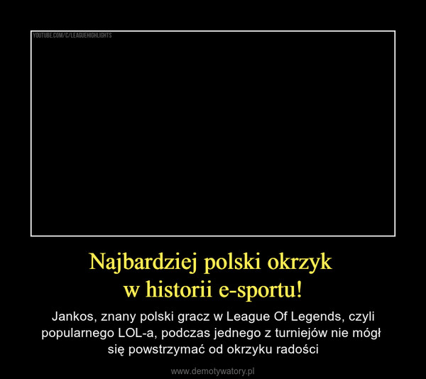Najbardziej polski okrzyk w historii e-sportu! – Jankos, znany polski gracz w League Of Legends, czyli popularnego LOL-a, podczas jednego z turniejów nie mógł się powstrzymać od okrzyku radości