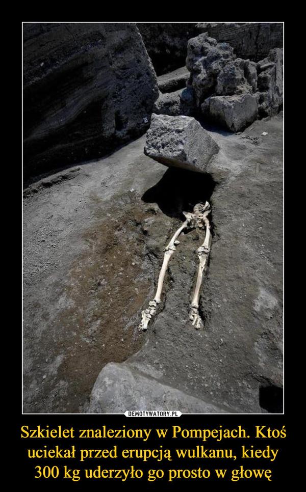 Szkielet znaleziony w Pompejach. Ktoś uciekał przed erupcją wulkanu, kiedy 300 kg uderzyło go prosto w głowę –