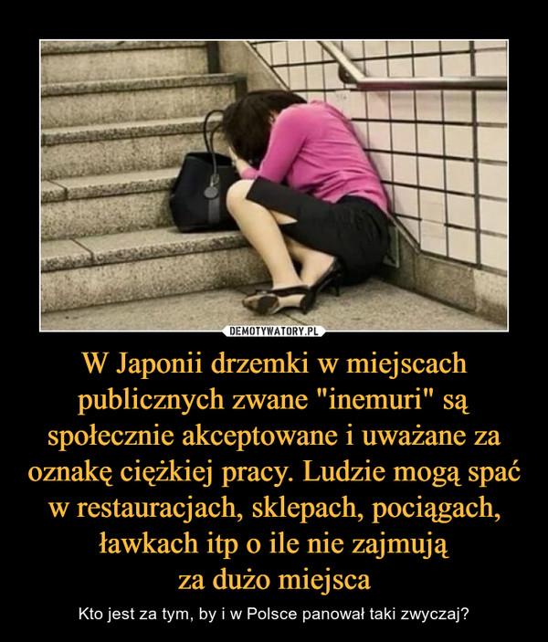 """W Japonii drzemki w miejscach publicznych zwane """"inemuri"""" są społecznie akceptowane i uważane za oznakę ciężkiej pracy. Ludzie mogą spać w restauracjach, sklepach, pociągach, ławkach itp o ile nie zajmująza dużo miejsca – Kto jest za tym, by i w Polsce panował taki zwyczaj?"""