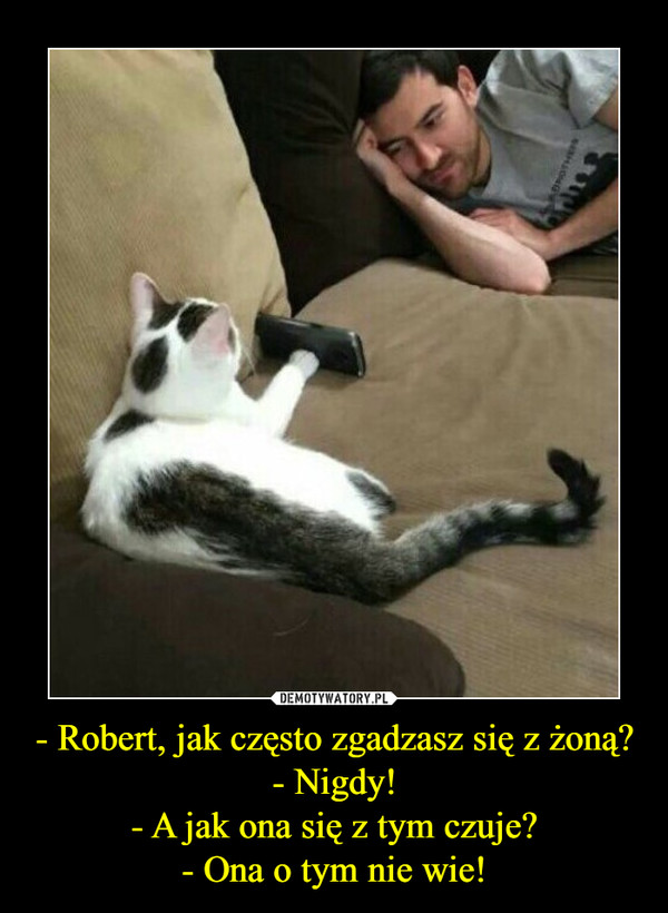 - Robert, jak często zgadzasz się z żoną?- Nigdy!- A jak ona się z tym czuje?- Ona o tym nie wie! –