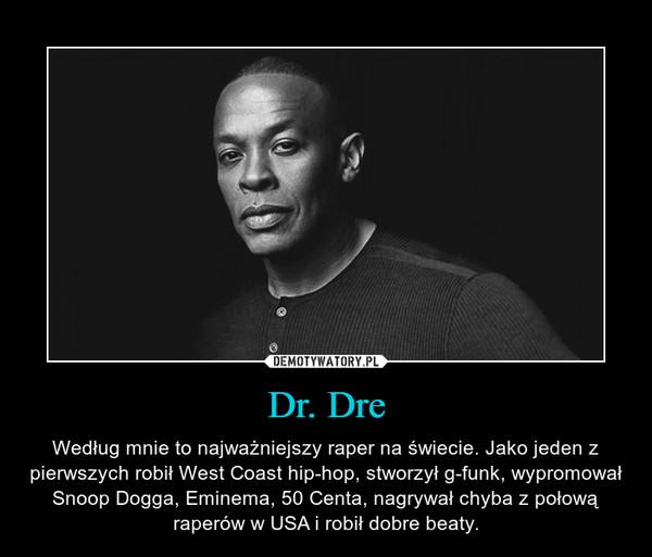 Dr. Dre – Według mnie to najważniejszy raper na świecie. Jako jeden z pierwszych robił West Coast hip-hop, stworzył g-funk, wypromował Snoop Dogga, Eminema, 50 Centa, nagrywał chyba z połową raperów w USA i robił dobre beaty.