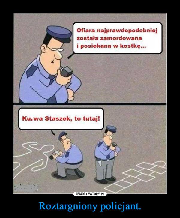 Roztargniony policjant. –