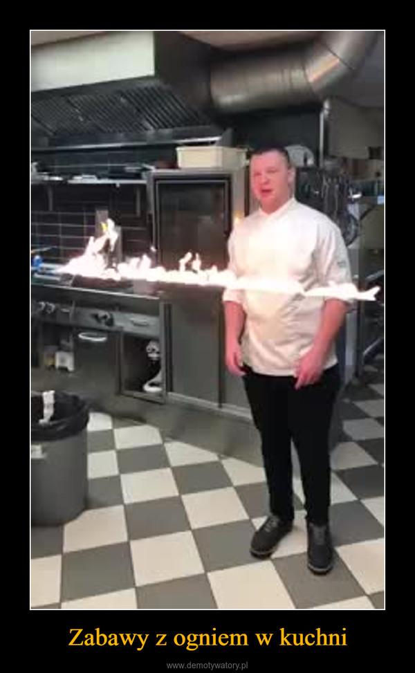 Zabawy z ogniem w kuchni –