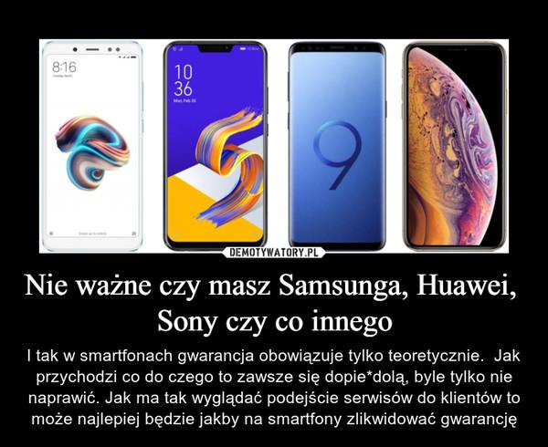 Nie ważne czy masz Samsunga, Huawei,  Sony czy co innego – I tak w smartfonach gwarancja obowiązuje tylko teoretycznie.  Jak przychodzi co do czego to zawsze się dopie*dolą, byle tylko nie naprawić. Jak ma tak wyglądać podejście serwisów do klientów to może najlepiej będzie jakby na smartfony zlikwidować gwarancję
