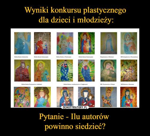 Wyniki konkursu plastycznego  dla dzieci i młodzieży: Pytanie - Ilu autorów  powinno siedzieć?