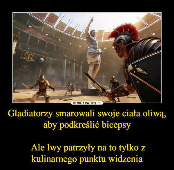 Gladiatorzy smarowali swoje ciała oliwą, aby podkreślić bicepsy Ale lwy patrzyły na to tylko z kulinarnego punktu widzenia –
