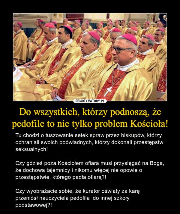 Do wszystkich, którzy podnoszą, że pedofile to nie tylko problem Kościoła! – Tu chodzi o tuszowanie setek spraw przez biskupów, którzy ochraniali swoich podwładnych, którzy dokonali przestępstw seksualnych!  Czy gdzieś poza Kościołem ofiara musi przysięgać na Boga, że dochowa tajemnicy i nikomu więcej nie opowie o przestępstwie, którego padła ofiarą?! Czy wyobrażacie sobie, że kurator oświaty za karę  przeniósł nauczyciela pedofila  do innej szkoły podstawowej?!