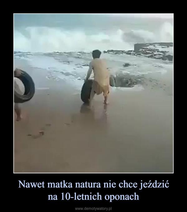 Nawet matka natura nie chce jeździćna 10-letnich oponach –