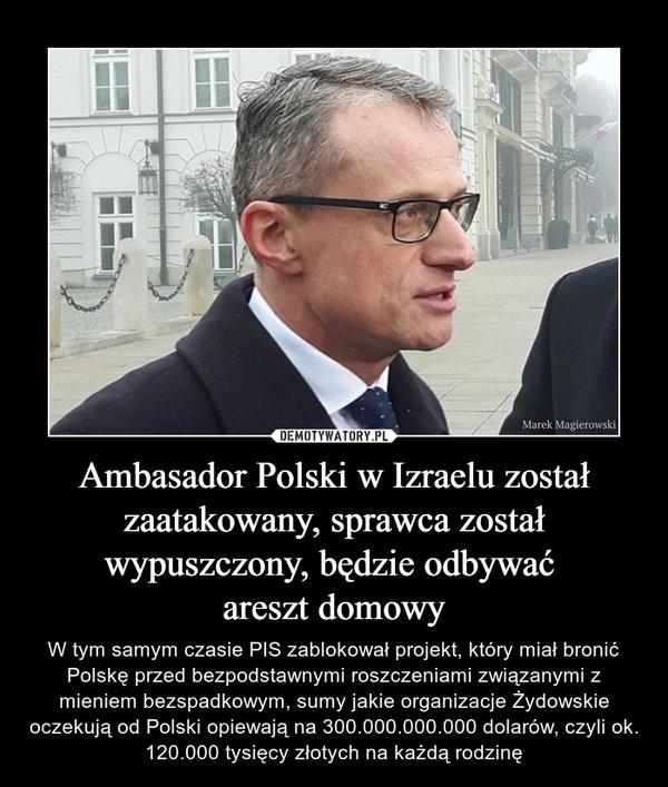 Ambasador Polski w Izraelu został zaatakowany, sprawca został wypuszczony, będzie odbywać areszt domowy – W tym samym czasie PIS zablokował projekt, który miał bronić Polskę przed bezpodstawnymi roszczeniami związanymi z mieniem bezspadkowym, sumy jakie organizacje Żydowskie oczekują od Polski opiewają na 300.000.000.000 dolarów, czyli ok. 120.000 tysięcy złotych na każdą rodzinę