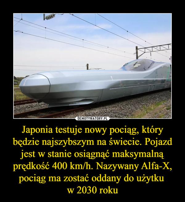 Japonia testuje nowy pociąg, który będzie najszybszym na świecie. Pojazd jest w stanie osiągnąć maksymalną prędkość 400 km/h. Nazywany Alfa-X, pociąg ma zostać oddany do użytku w 2030 roku –