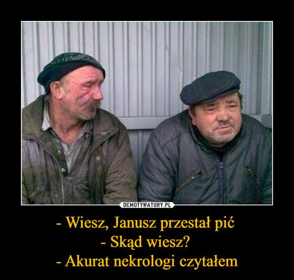 - Wiesz, Janusz przestał pić - Skąd wiesz? - Akurat nekrologi czytałem –