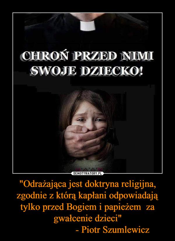 """""""Odrażająca jest doktryna religijna, zgodnie z którą kapłani odpowiadają tylko przed Bogiem i papieżem  za gwałcenie dzieci""""                    - Piotr Szumlewicz –"""