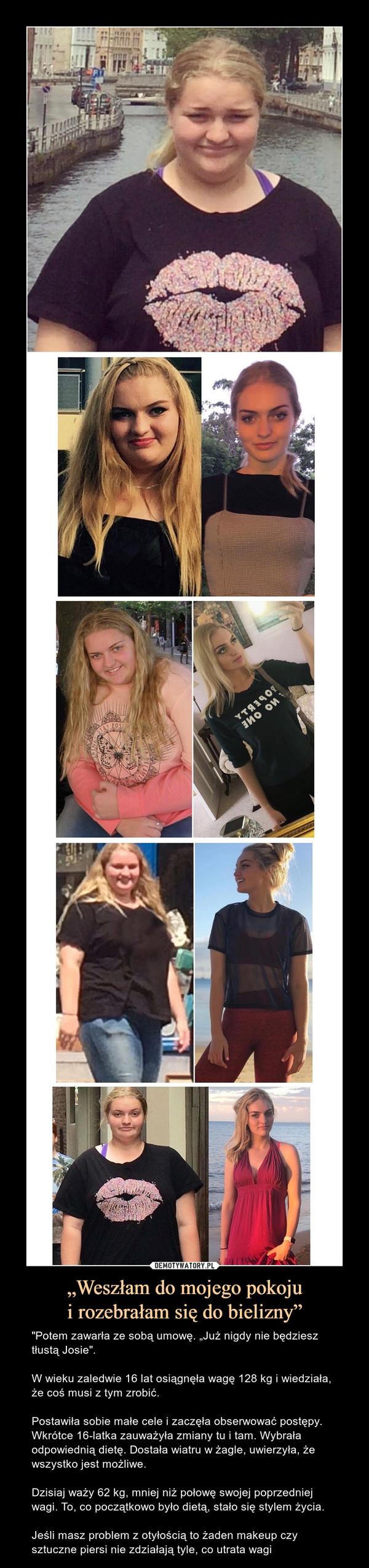 """""""Weszłam do mojego pokojui rozebrałam się do bielizny"""" – """"Potem zawarła ze sobą umowę. """"Już nigdy nie będziesz tłustą Josie"""".W wieku zaledwie 16 lat osiągnęła wagę 128 kg i wiedziała, że coś musi z tym zrobić.Postawiła sobie małe cele i zaczęła obserwować postępy. Wkrótce 16-latka zauważyła zmiany tu i tam. Wybrała odpowiednią dietę. Dostała wiatru w żagle, uwierzyła, że wszystko jest możliwe.Dzisiaj waży 62 kg, mniej niż połowę swojej poprzedniej wagi. To, co początkowo było dietą, stało się stylem życia.Jeśli masz problem z otyłością to żaden makeup czy sztuczne piersi nie zdziałają tyle, co utrata wagi"""