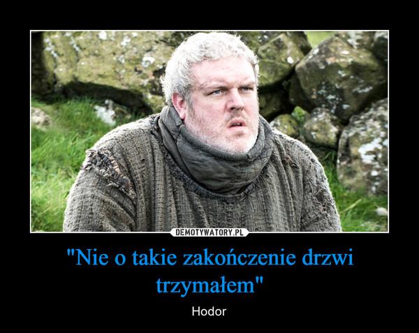 """""""Nie o takie zakończenie drzwi trzymałem"""" – Hodor"""