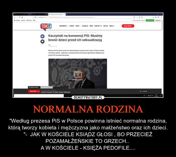 """NORMALNA RODZINA – """"Według prezesa PiS w Polsce powinna istnieć normalna rodzina, którą tworzy kobieta i mężczyzna jako małżeństwo oraz ich dzieci. """"-  JAK W KOŚCIELE KSIĄDZ GŁOSI , BO PRZECIEŻ POZAMAŁŻEŃSKIE TO GRZECH.. A W KOŚCIELE - KSIĘŻA PEDOFILE...."""