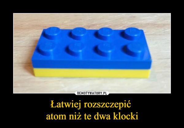 Łatwiej rozszczepić atom niż te dwa klocki –