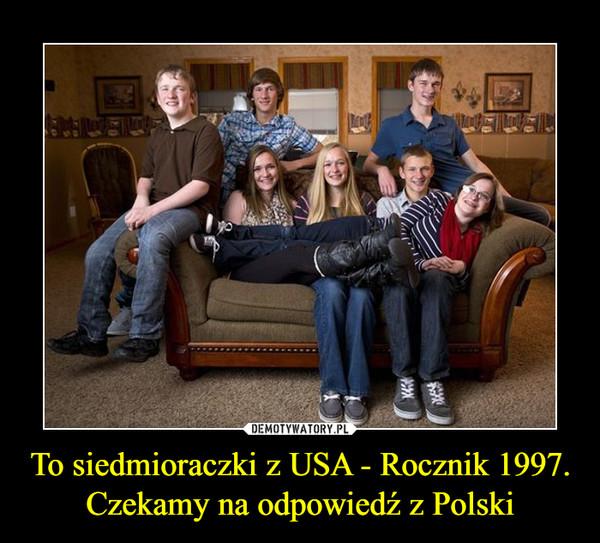 To siedmioraczki z USA - Rocznik 1997.Czekamy na odpowiedź z Polski –