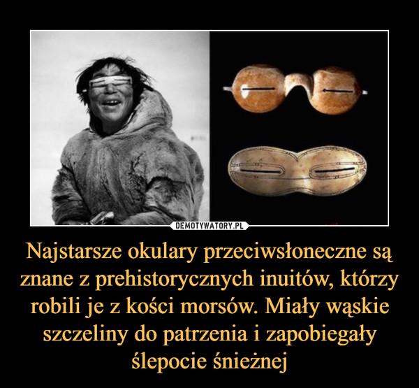 Najstarsze okulary przeciwsłoneczne są znane z prehistorycznych inuitów, którzy robili je z kości morsów. Miały wąskie szczeliny do patrzenia i zapobiegały ślepocie śnieżnej –