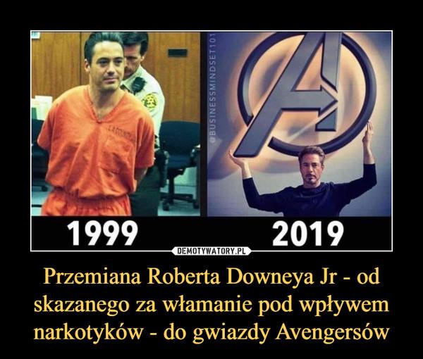 Przemiana Roberta Downeya Jr - od skazanego za włamanie pod wpływem narkotyków - do gwiazdy Avengersów –