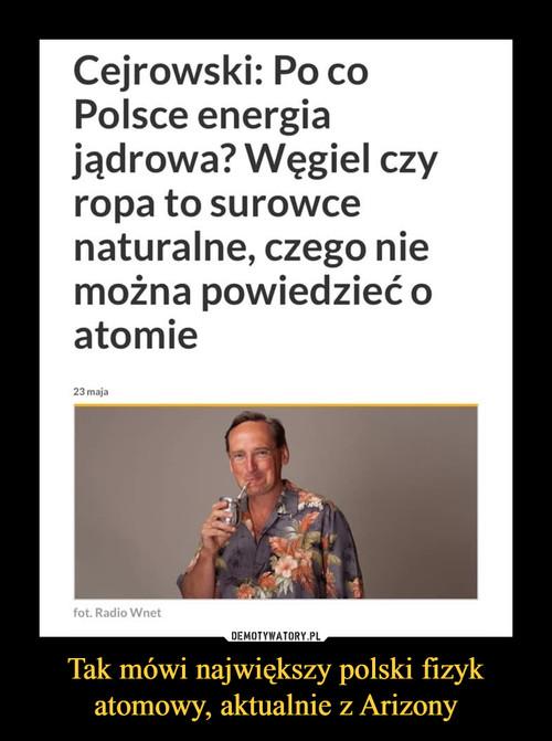 Tak mówi największy polski fizyk atomowy, aktualnie z Arizony