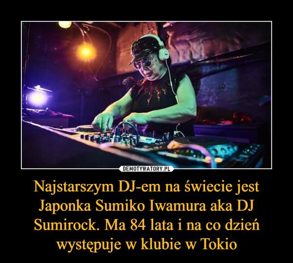 Najstarszym DJ-em na świecie jest Japonka Sumiko Iwamura aka DJ Sumirock. Ma 84 lata i na co dzień występuje w klubie w Tokio –