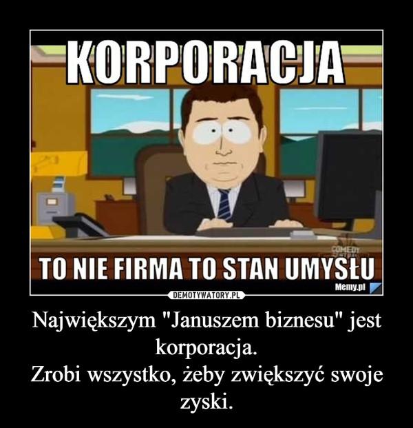 """Największym """"Januszem biznesu"""" jest korporacja.Zrobi wszystko, żeby zwiększyć swoje zyski. –"""