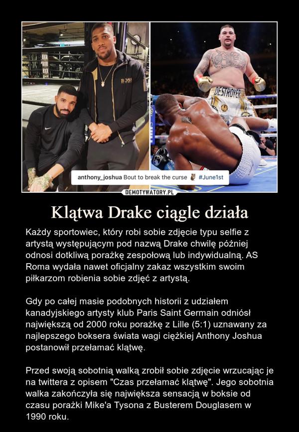 """Klątwa Drake ciągle działa – Każdy sportowiec, który robi sobie zdjęcie typu selfie z artystą występującym pod nazwą Drake chwilę później odnosi dotkliwą porażkę zespołową lub indywidualną. AS Roma wydała nawet oficjalny zakaz wszystkim swoim piłkarzom robienia sobie zdjęć z artystą.Gdy po całej masie podobnych historii z udziałem kanadyjskiego artysty klub Paris Saint Germain odniósł największą od 2000 roku porażkę z Lille (5:1) uznawany za najlepszego boksera świata wagi ciężkiej Anthony Joshua postanowił przełamać klątwę.Przed swoją sobotnią walką zrobił sobie zdjęcie wrzucając je na twittera z opisem """"Czas przełamać klątwę"""". Jego sobotnia walka zakończyła się największa sensacją w boksie od czasu porażki Mike'a Tysona z Busterem Douglasem w 1990 roku."""
