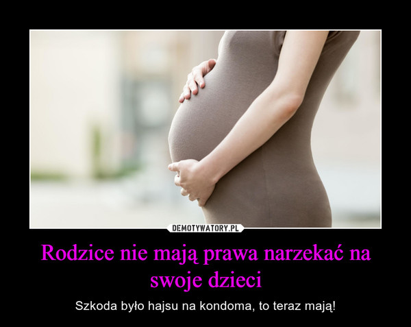 Rodzice nie mają prawa narzekać na swoje dzieci – Szkoda było hajsu na kondoma, to teraz mają!