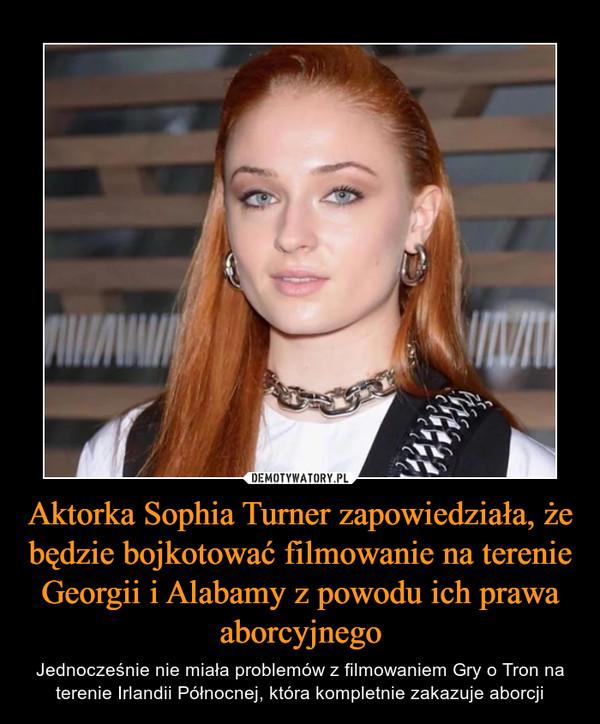 Aktorka Sophia Turner zapowiedziała, że będzie bojkotować filmowanie na terenie Georgii i Alabamy z powodu ich prawa aborcyjnego – Jednocześnie nie miała problemów z filmowaniem Gry o Tron na terenie Irlandii Północnej, która kompletnie zakazuje aborcji