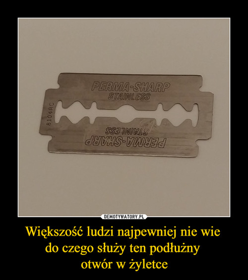 Większość ludzi najpewniej nie wie  do czego służy ten podłużny  otwór w żyletce