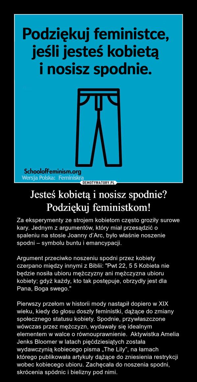 """Jesteś kobietą i nosisz spodnie? Podziękuj feministkom! – Za eksperymenty ze strojem kobietom często groziły surowe kary. Jednym z argumentów, który miał przesądzić o spaleniu na stosie Joanny d'Arc, było właśnie noszenie spodni – symbolu buntu i emancypacji.Argument przeciwko noszeniu spodni przez kobiety czerpano między innymi z Biblii: """"Pwt 22, 5 5 Kobieta nie będzie nosiła ubioru mężczyzny ani mężczyzna ubioru kobiety; gdyż każdy, kto tak postępuje, obrzydły jest dla Pana, Boga swego.""""Pierwszy przełom w historii mody nastąpił dopiero w XIX wieku, kiedy do głosu doszły feministki, dążące do zmiany społecznego statusu kobiety. Spodnie, przywłaszczone wówczas przez mężczyzn, wydawały się idealnym elementem w walce o równouprawnienie.  Aktywistka Amelia Jenks Bloomer w latach pięćdziesiątych została wydawczynią kobiecego pisma """"The Lily"""", na łamach którego publikowała artykuły dążące do zniesienia restrykcji wobec kobiecego ubioru. Zachęcała do noszenia spodni, skrócenia spódnic i bielizny pod nimi."""