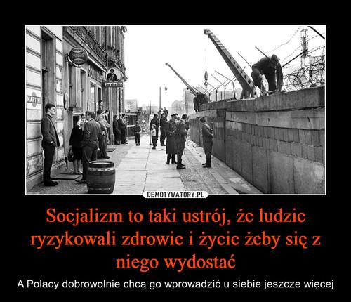 Socjalizm to taki ustrój, że ludzie ryzykowali zdrowie i życie żeby się z niego wydostać