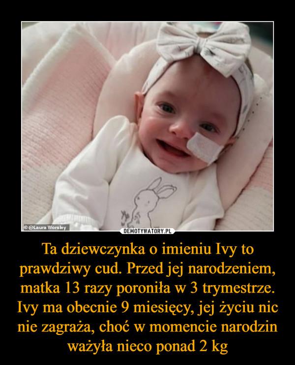 Ta dziewczynka o imieniu Ivy to prawdziwy cud. Przed jej narodzeniem, matka 13 razy poroniła w 3 trymestrze. Ivy ma obecnie 9 miesięcy, jej życiu nic nie zagraża, choć w momencie narodzin ważyła nieco ponad 2 kg –