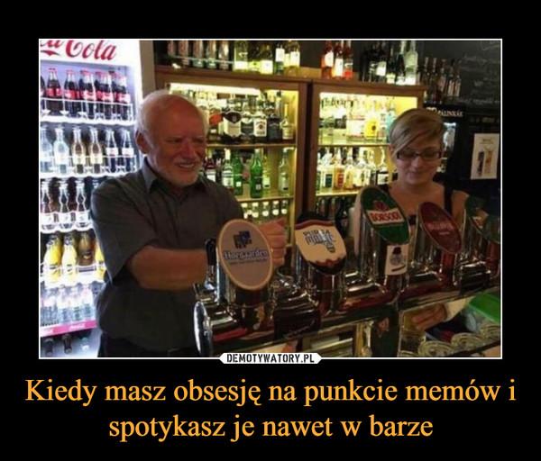 Kiedy masz obsesję na punkcie memów i spotykasz je nawet w barze –