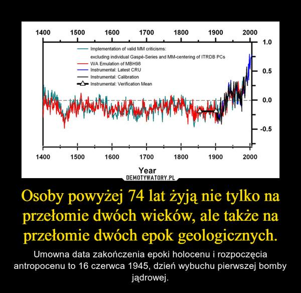 Osoby powyżej 74 lat żyją nie tylko na przełomie dwóch wieków, ale także na przełomie dwóch epok geologicznych. – Umowna data zakończenia epoki holocenu i rozpoczęcia antropocenu to 16 czerwca 1945, dzień wybuchu pierwszej bomby jądrowej.