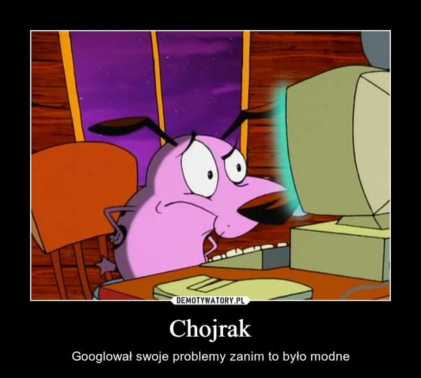 Chojrak – Googlował swoje problemy zanim to było modne