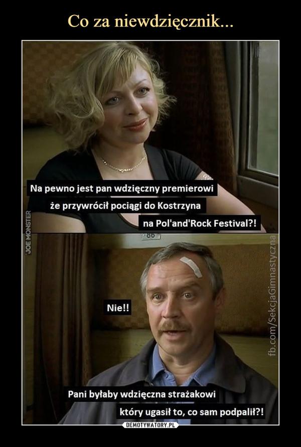 –  Na pewno jest pan wdzięczny premierowiże przywrócił pociągi do Kostrzynana Porand'Rock Festival?!Nie!!Pani byłaby wdzięczna strażakowiktóry ugasił to, co sam podpalił?!