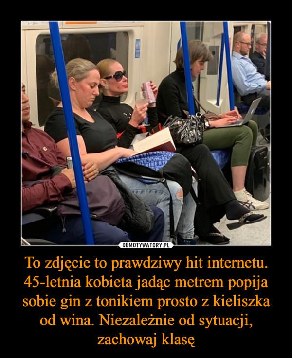 To zdjęcie to prawdziwy hit internetu. 45-letnia kobieta jadąc metrem popija sobie gin z tonikiem prosto z kieliszka od wina. Niezależnie od sytuacji, zachowaj klasę –